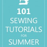 101 Sewing Tutorials for Summer!