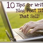 10 Tips for Writing Blog Post Titles That Sell!