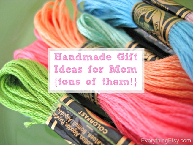 Handmade Gift Ideas for Mom...tons of them!  All with tutorials!  EverythingEtsy.com