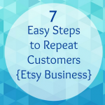 7 Easy Steps to Repeat Customers {Etsy Business}
