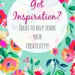 Got Inspiration?  Ideas to Help Spark Your Creativity!