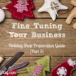 Fine Tuning Your Business {Holiday Shop Preparation Guide Part 3}